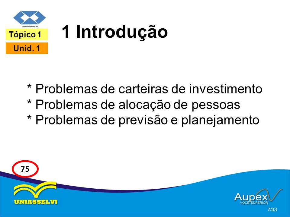 1 Introdução Tópico 1. Unid. 1. * Problemas de carteiras de investimento * Problemas de alocação de pessoas * Problemas de previsão e planejamento.