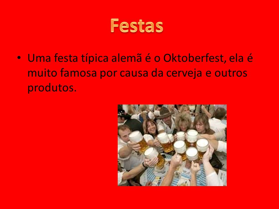 Festas Uma festa típica alemã é o Oktoberfest, ela é muito famosa por causa da cerveja e outros produtos.