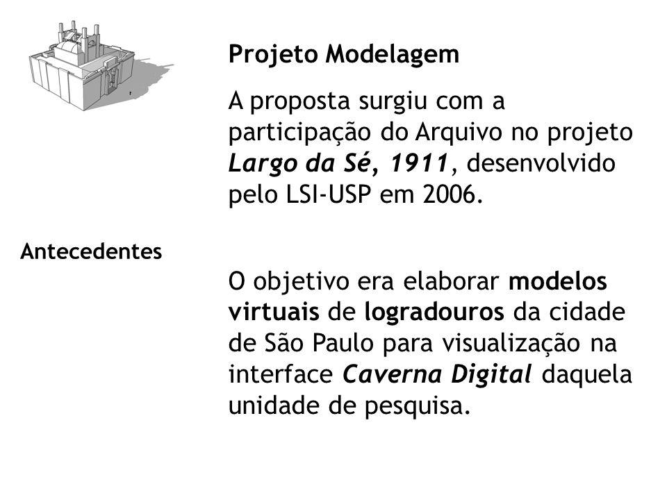Projeto Modelagem A proposta surgiu com a participação do Arquivo no projeto Largo da Sé, 1911, desenvolvido pelo LSI-USP em 2006.