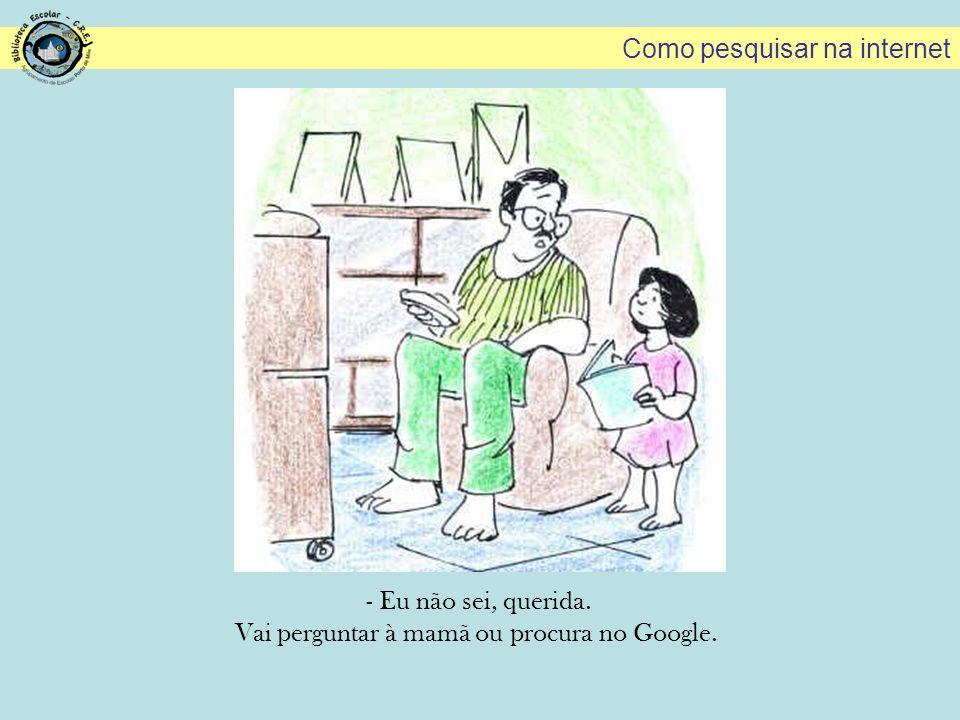 Vai perguntar à mamã ou procura no Google.