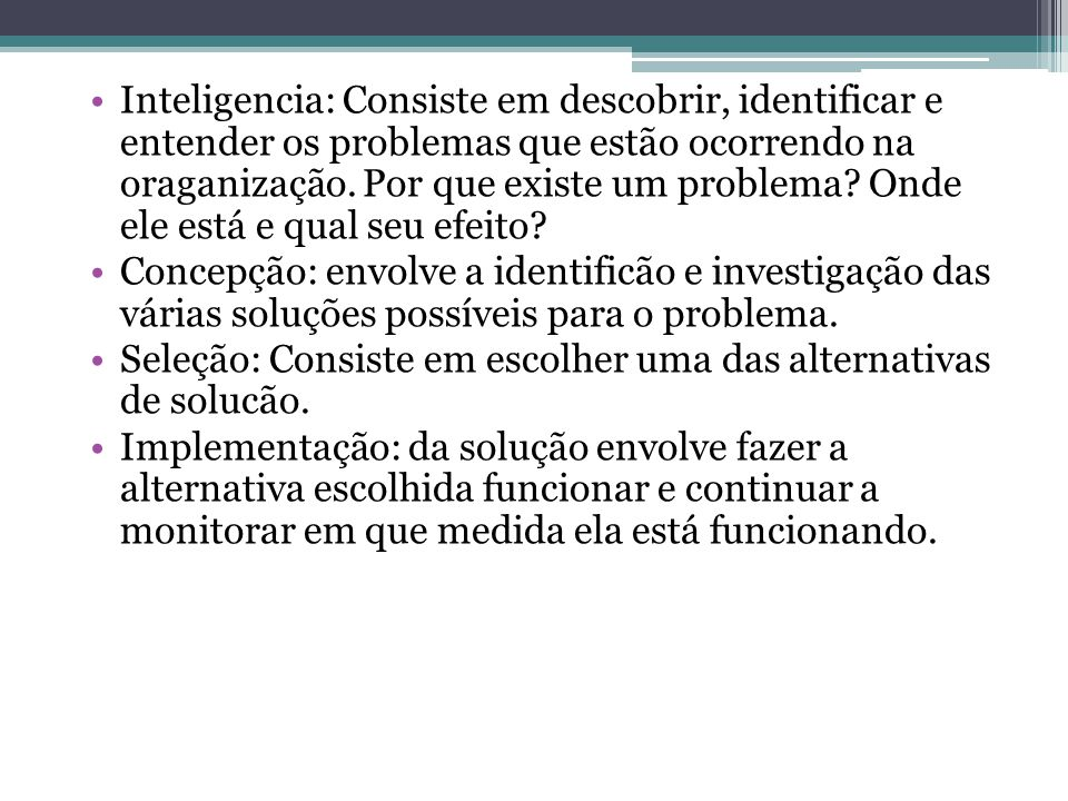 Inteligencia: Consiste em descobrir, identificar e entender os problemas que estão ocorrendo na oraganização. Por que existe um problema Onde ele está e qual seu efeito