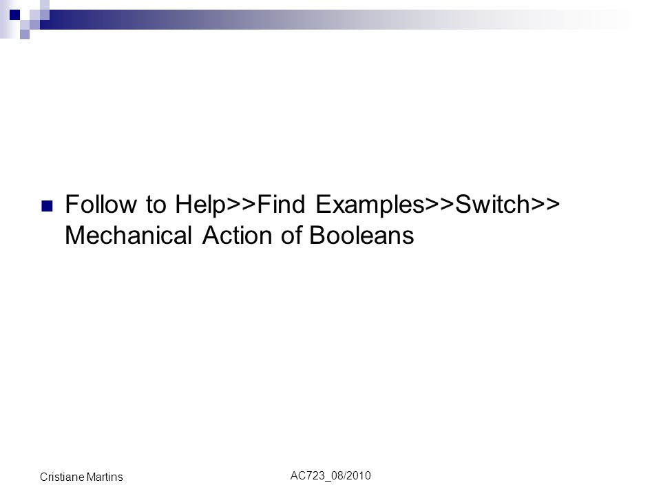 Follow to Help>>Find Examples>>Switch>> Mechanical Action of Booleans