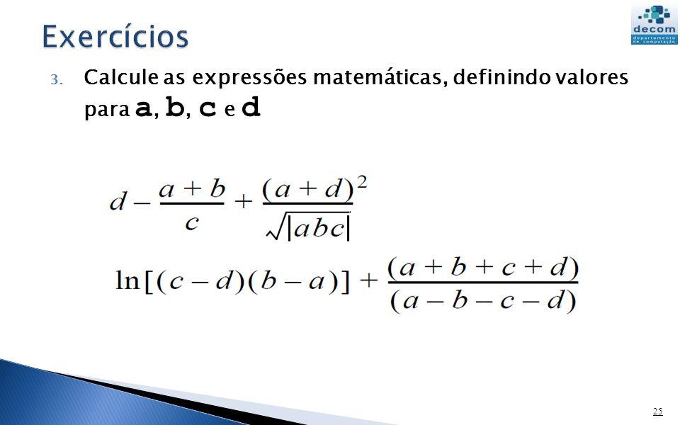 Exercícios Calcule as expressões matemáticas, definindo valores para a, b, c e d