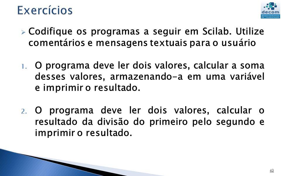 Exercícios Codifique os programas a seguir em Scilab. Utilize comentários e mensagens textuais para o usuário.