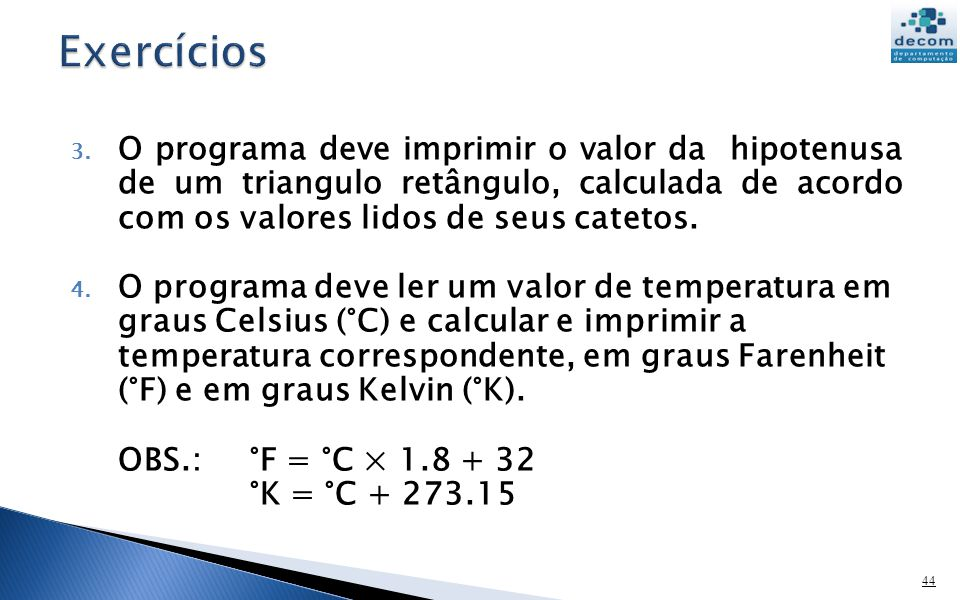 Exercícios O programa deve imprimir o valor da hipotenusa de um triangulo retângulo, calculada de acordo com os valores lidos de seus catetos.
