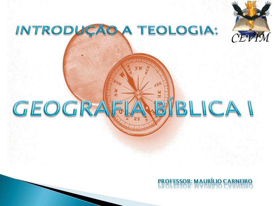 Introdução a Teologia: Geografia Bíblica I Professor: Maurílio Carneiro