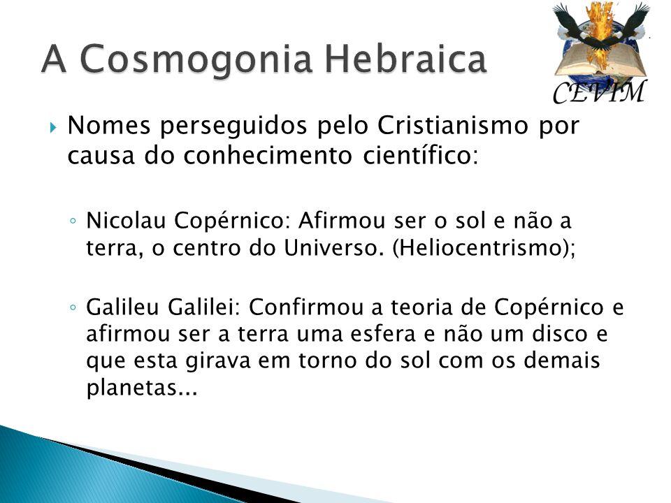 A Cosmogonia Hebraica Nomes perseguidos pelo Cristianismo por causa do conhecimento científico: