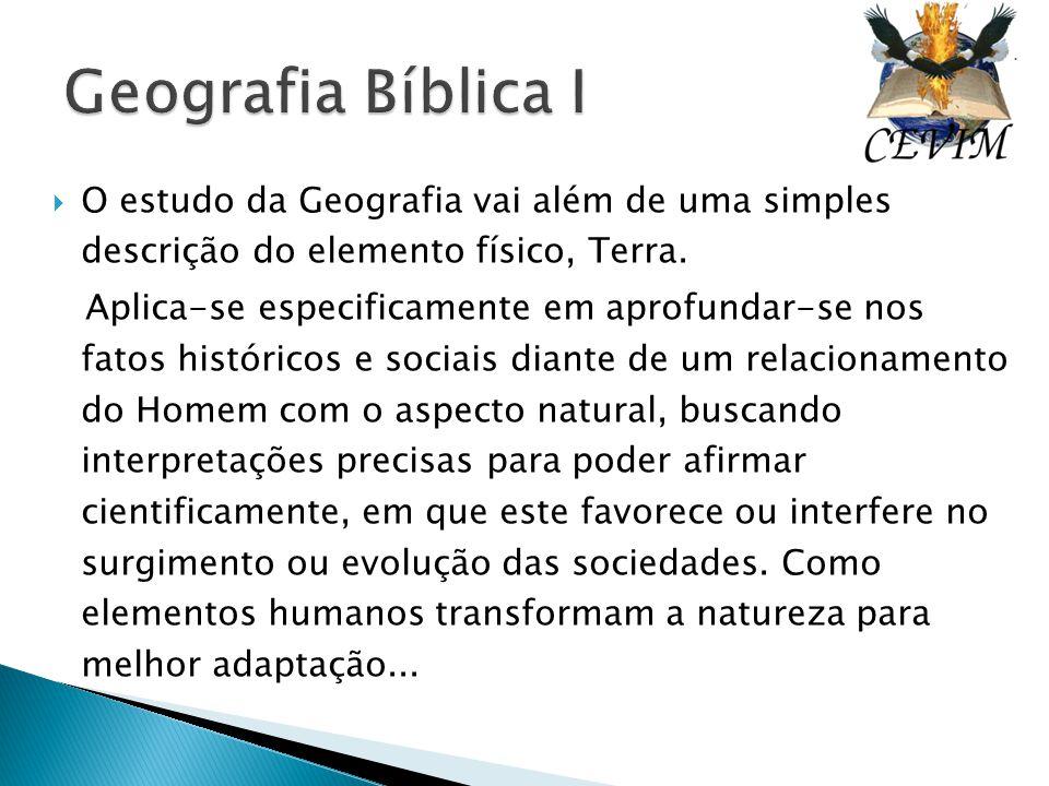 Geografia Bíblica I O estudo da Geografia vai além de uma simples descrição do elemento físico, Terra.