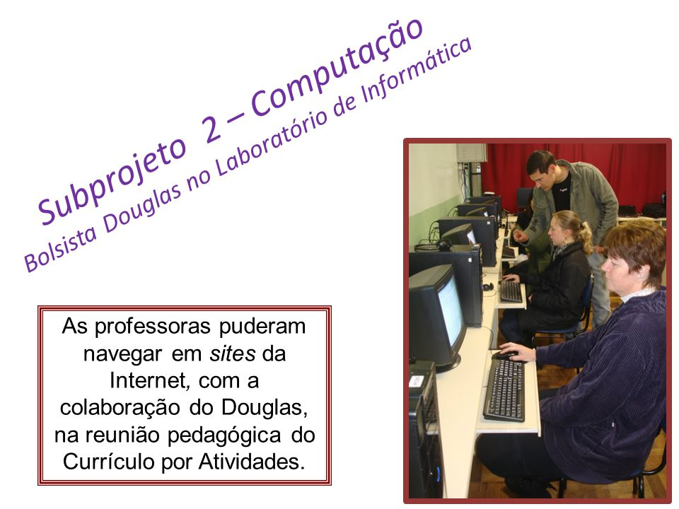 Subprojeto 2 – Computação Bolsista Douglas no Laboratório de Informática