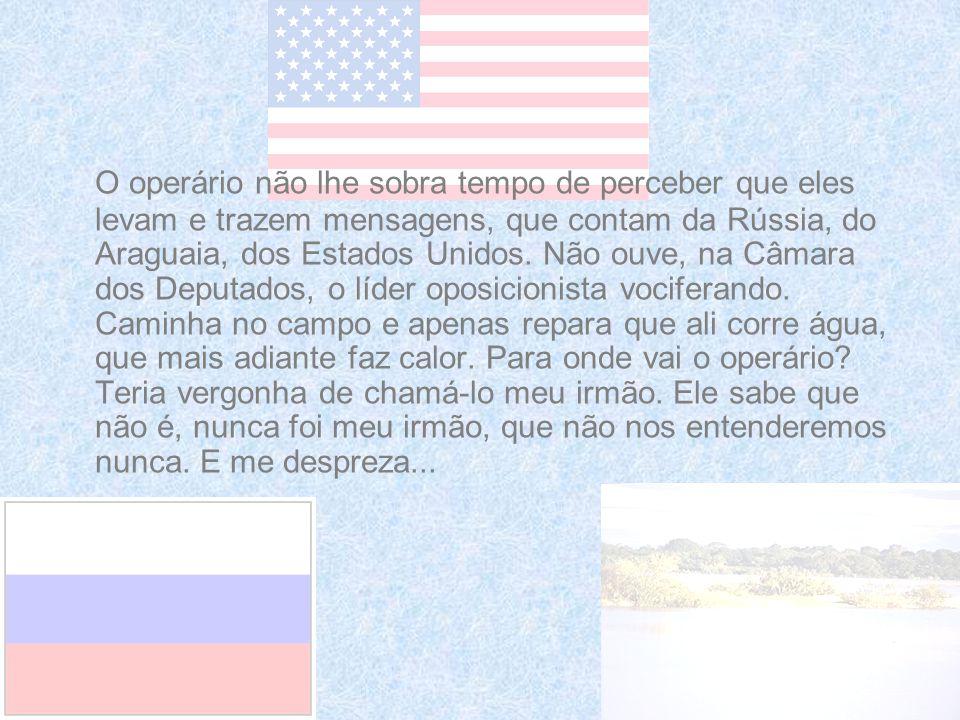 O operário não lhe sobra tempo de perceber que eles levam e trazem mensagens, que contam da Rússia, do Araguaia, dos Estados Unidos.
