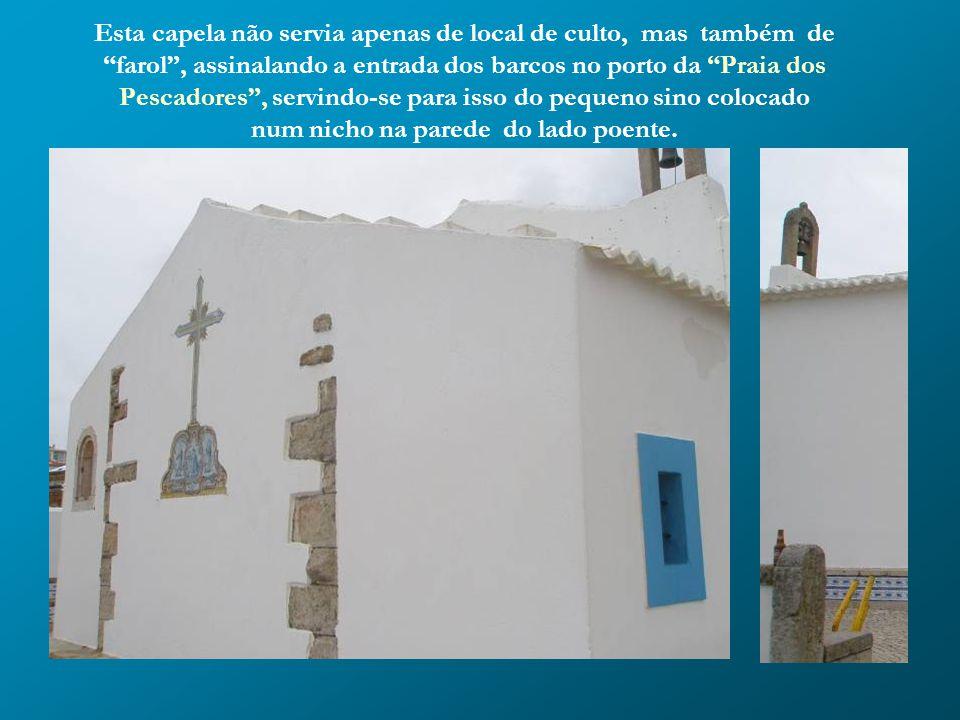 Esta capela não servia apenas de local de culto, mas também de farol , assinalando a entrada dos barcos no porto da Praia dos Pescadores , servindo-se para isso do pequeno sino colocado num nicho na parede do lado poente.