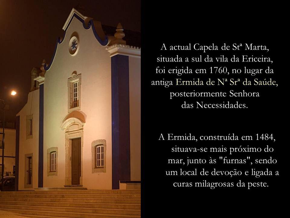 A actual Capela de Stª Marta, situada a sul da vila da Ericeira, foi erigida em 1760, no lugar da antiga Ermida de Nª Srª da Saúde, posteriormente Senhora das Necessidades.