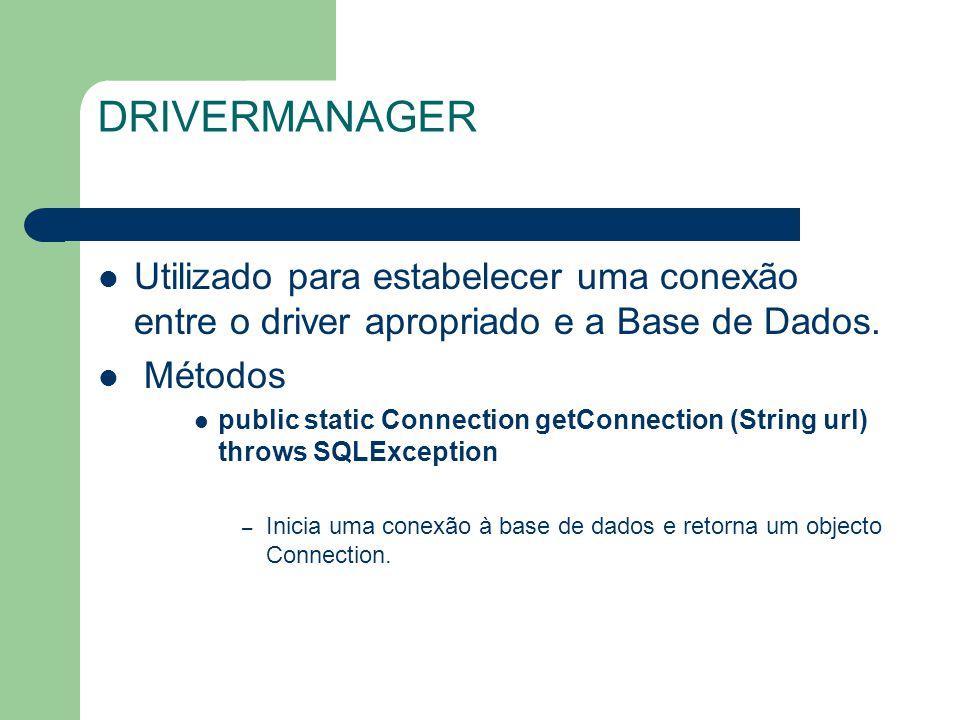 DRIVERMANAGER Utilizado para estabelecer uma conexão entre o driver apropriado e a Base de Dados. Métodos.