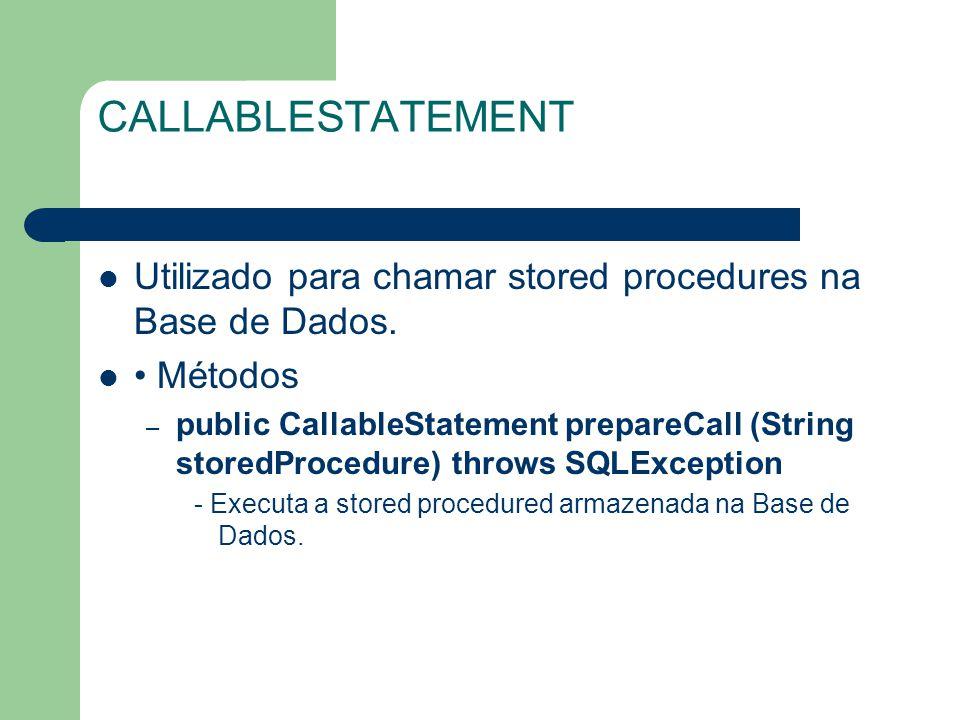 CALLABLESTATEMENT Utilizado para chamar stored procedures na Base de Dados. • Métodos.