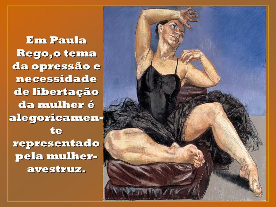 Em Paula Rego,o tema da opressão e necessidade de libertação da mulher é alegoricamen-te representado pela mulher- avestruz.