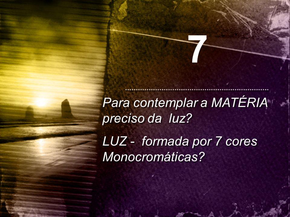 7 Para contemplar a MATÉRIA preciso da luz
