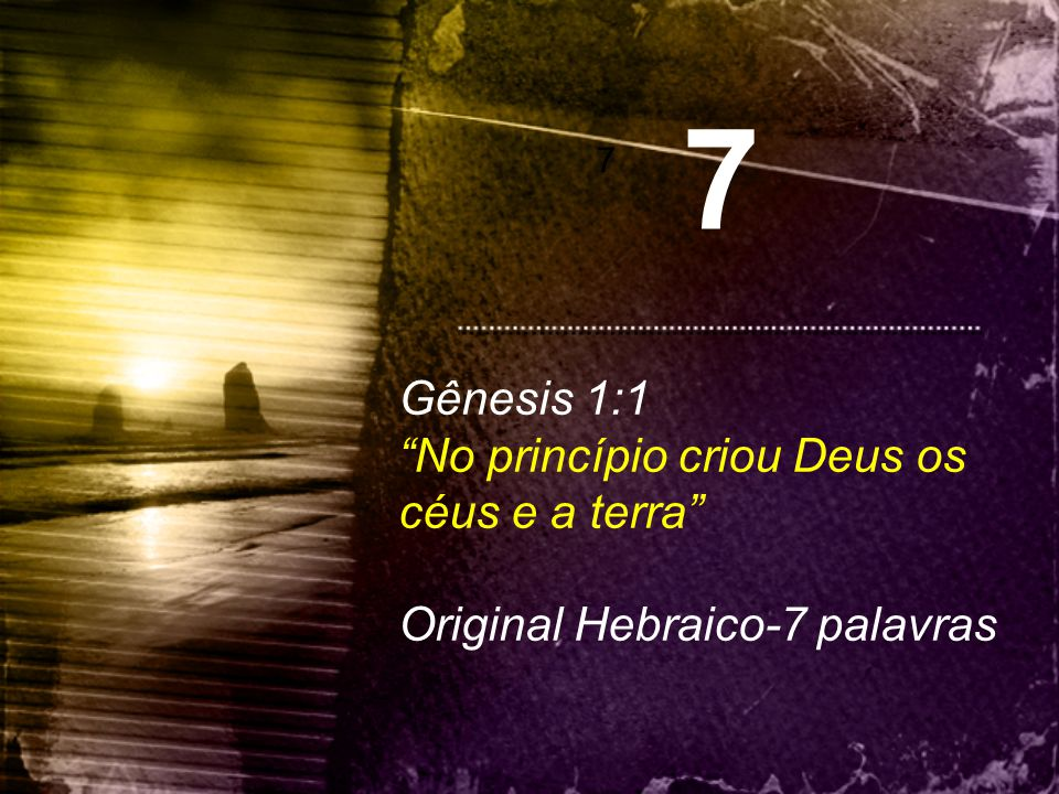 7 Gênesis 1:1 No princípio criou Deus os céus e a terra