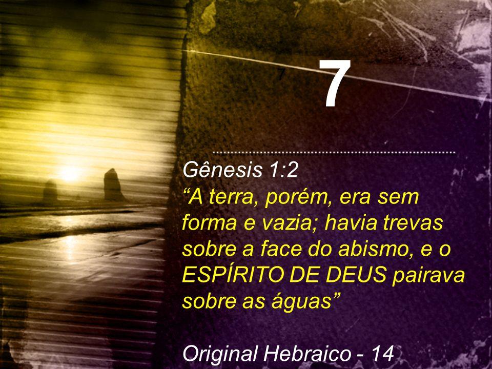 7 7. Gênesis 1:2. A terra, porém, era sem forma e vazia; havia trevas sobre a face do abismo, e o ESPÍRITO DE DEUS pairava sobre as águas