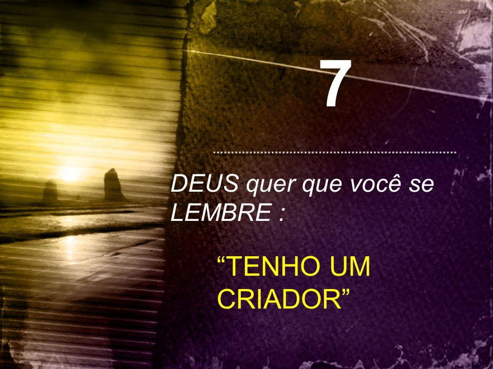 7 7 DEUS quer que você se LEMBRE : TENHO UM CRIADOR