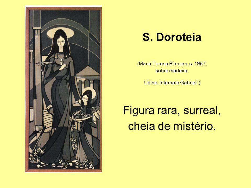 S. Doroteia Figura rara, surreal, cheia de mistério.
