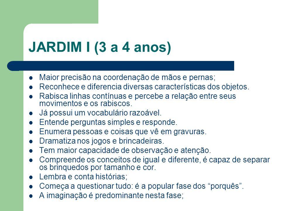 JARDIM I (3 a 4 anos) Maior precisão na coordenação de mãos e pernas;