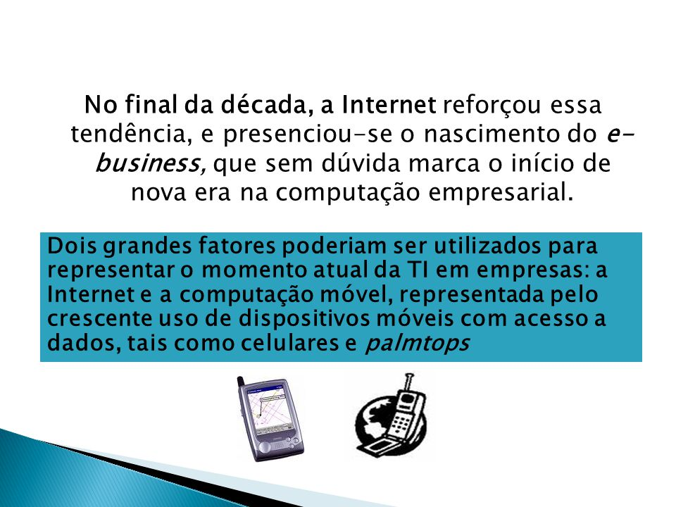 No final da década, a Internet reforçou essa tendência, e presenciou-se o nascimento do e- business, que sem dúvida marca o início de nova era na computação empresarial.