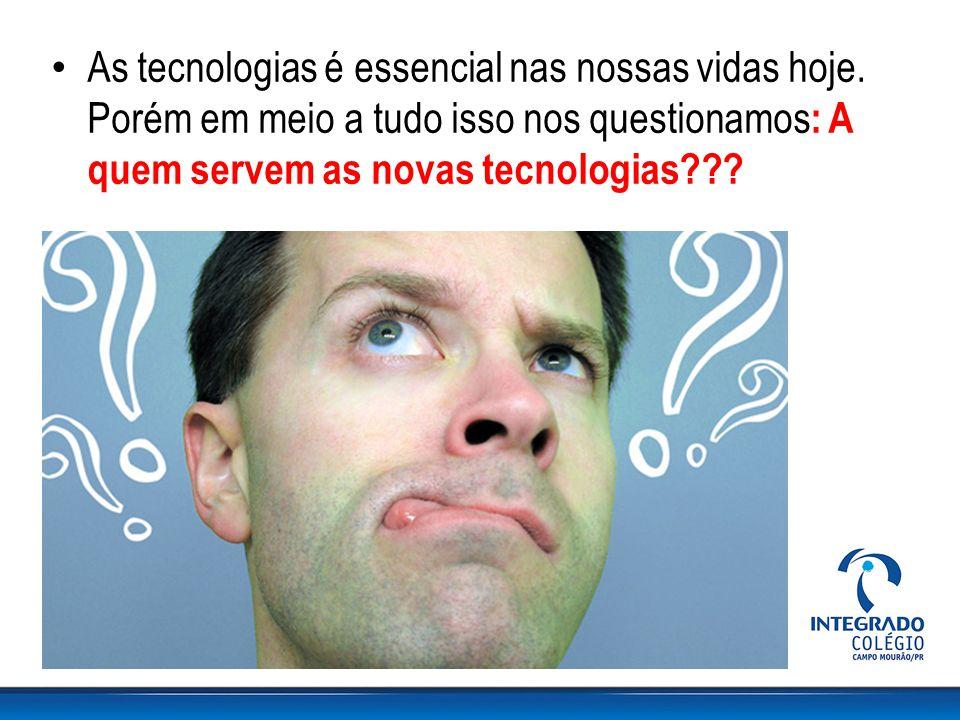 As tecnologias é essencial nas nossas vidas hoje