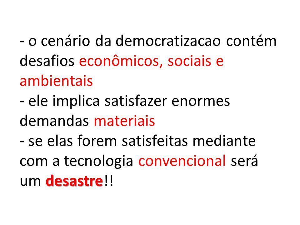 - o cenário da democratizacao contém desafios econômicos, sociais e ambientais - ele implica satisfazer enormes demandas materiais - se elas forem satisfeitas mediante com a tecnologia convencional será um desastre!!