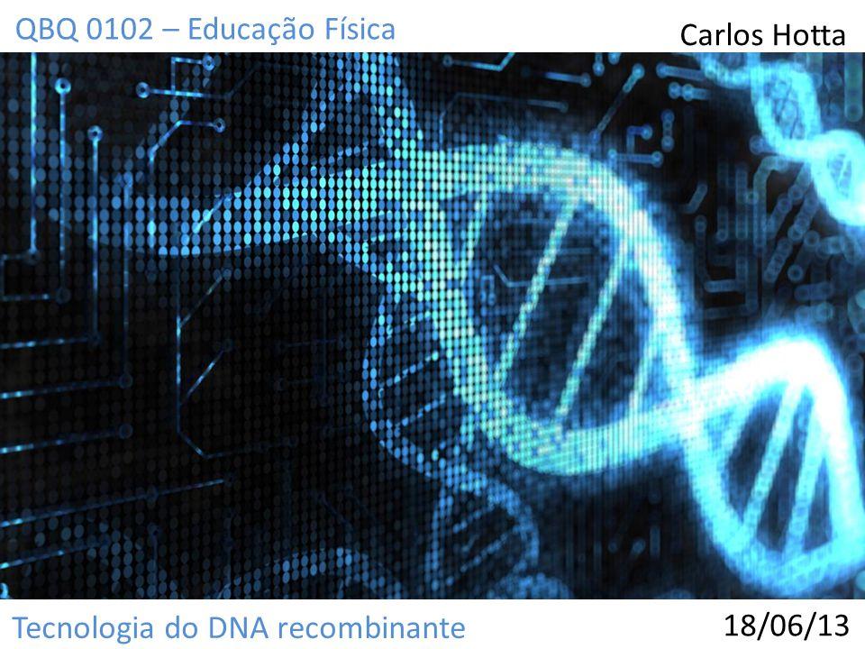 QBQ 0102 – Educação Física Carlos Hotta Tecnologia do DNA recombinante 18/06/13