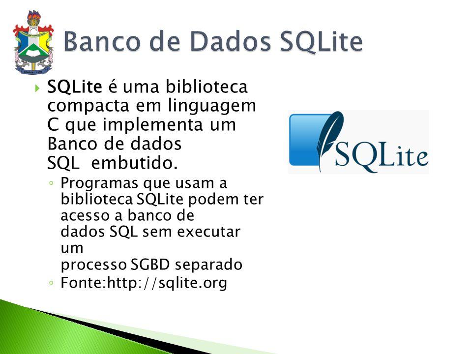 Banco de Dados SQLite SQLite é uma biblioteca compacta em linguagem C que implementa um Banco de dados SQL embutido.