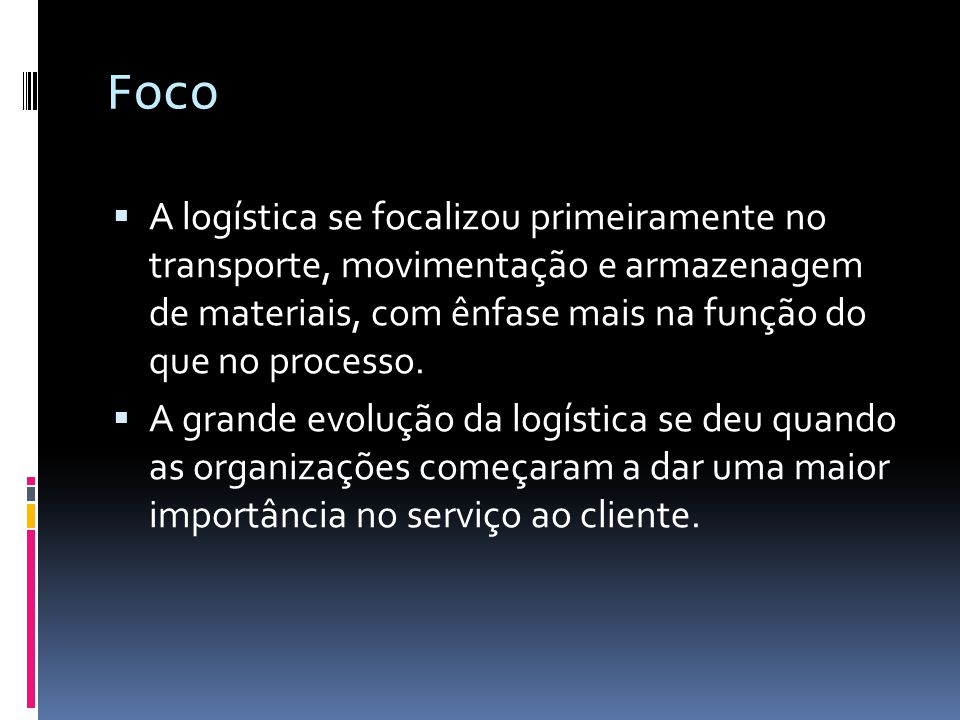 Foco A logística se focalizou primeiramente no transporte, movimentação e armazenagem de materiais, com ênfase mais na função do que no processo.