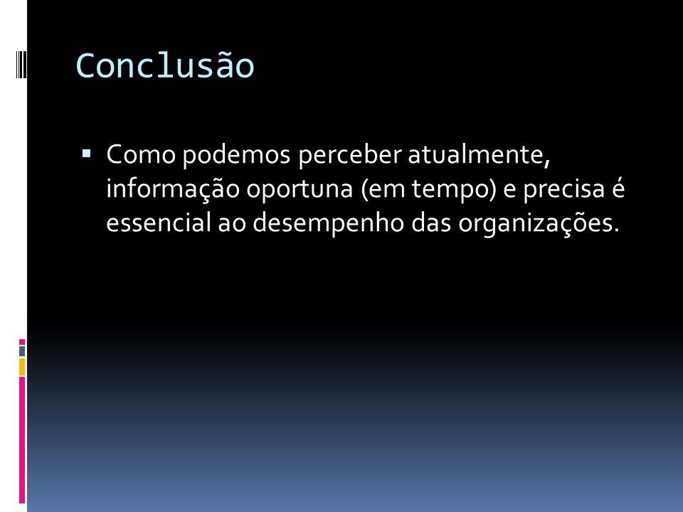 Conclusão Como podemos perceber atualmente, informação oportuna (em tempo) e precisa é essencial ao desempenho das organizações.