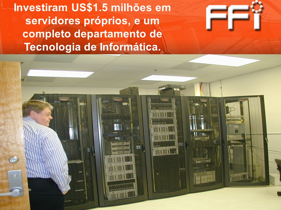 Investiram US$1.5 milhões em servidores próprios, e um completo departamento de Tecnologia de Informática.