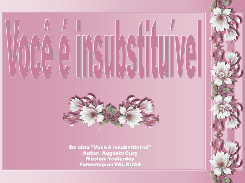 Você é insubstituível Da obra Você é insubstituível Autor: Augusto Cury Música: Yesterday Formatação: VAL RUAS.