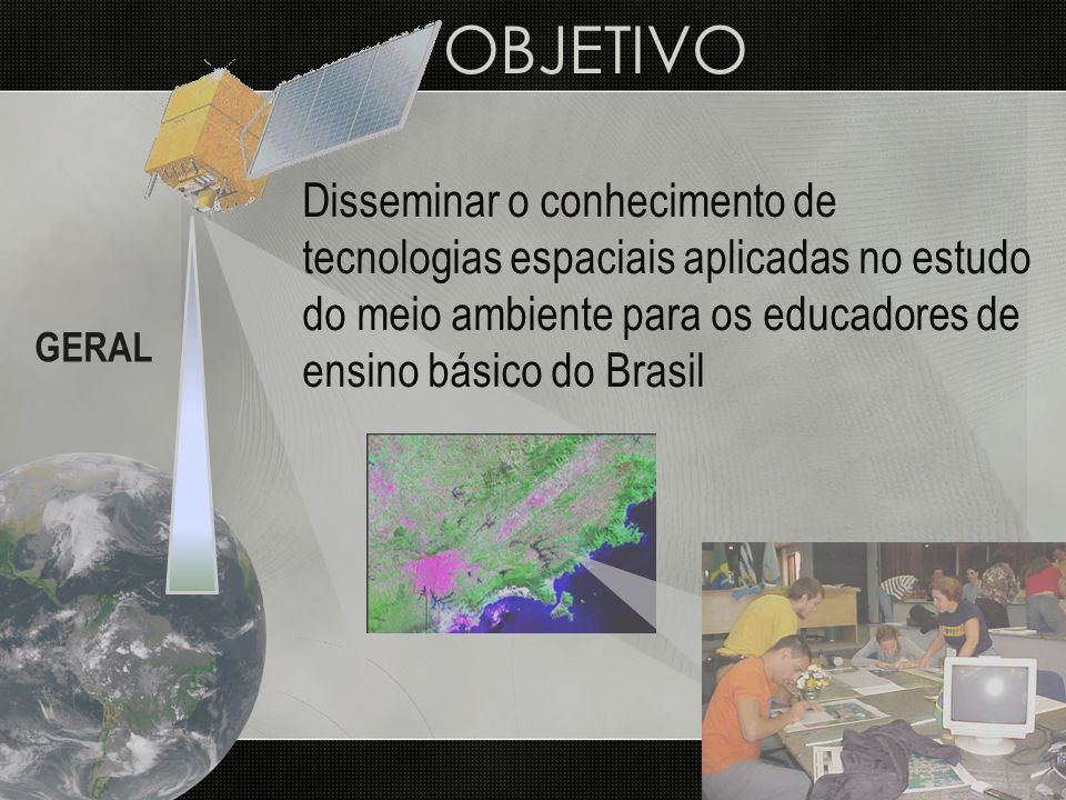 OBJETIVO Disseminar o conhecimento de tecnologias espaciais aplicadas no estudo do meio ambiente para os educadores de ensino básico do Brasil.