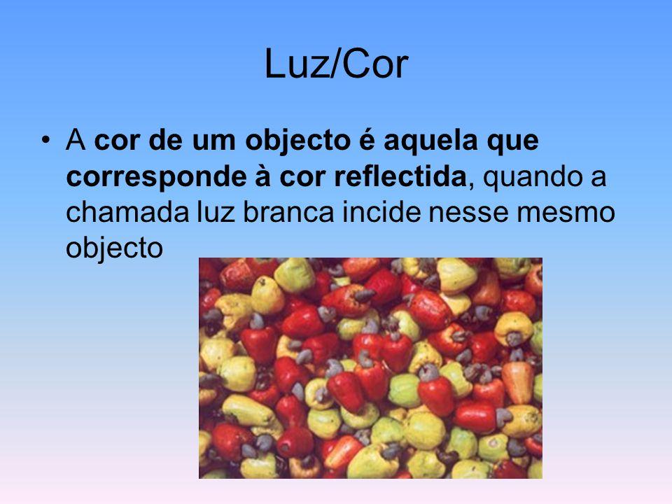 Luz/Cor A cor de um objecto é aquela que corresponde à cor reflectida, quando a chamada luz branca incide nesse mesmo objecto.