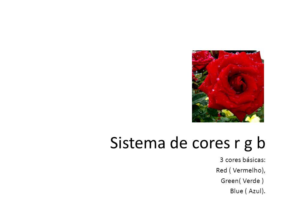 Sistema de cores r g b 3 cores básicas: Red ( Vermelho),
