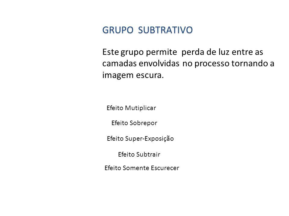 Grupo subtrativo Este grupo permite perda de luz entre as camadas envolvidas no processo tornando a imagem escura.