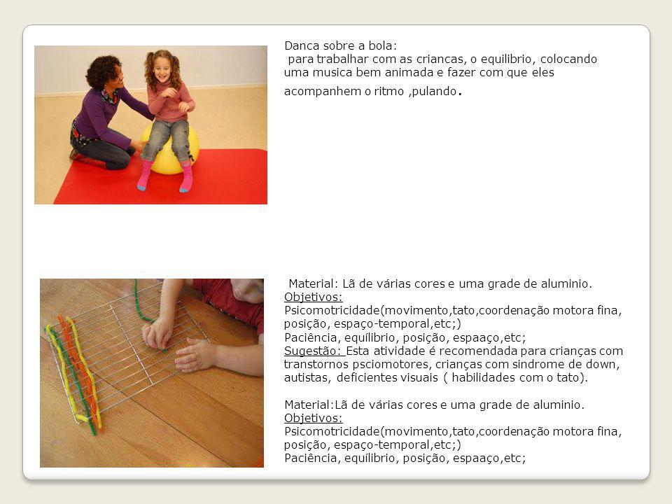 Danca sobre a bola: para trabalhar com as criancas, o equilibrio, colocando uma musica bem animada e fazer com que eles acompanhem o ritmo ,pulando.