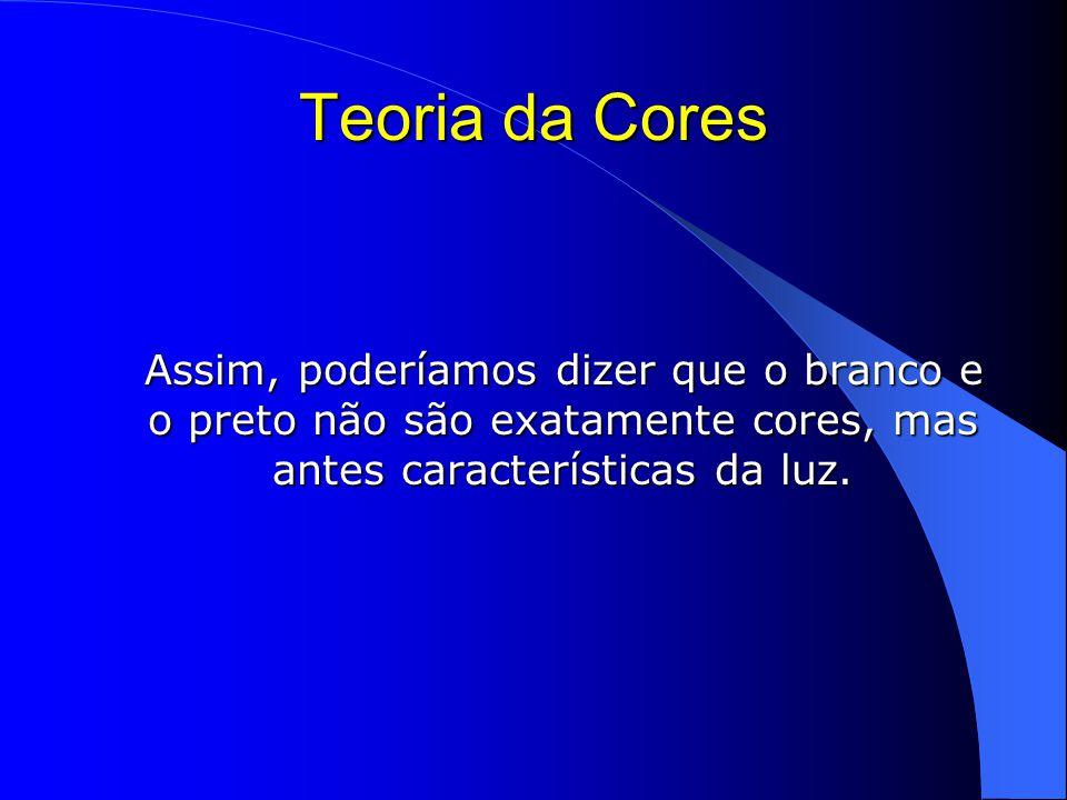 Teoria da Cores Assim, poderíamos dizer que o branco e o preto não são exatamente cores, mas antes características da luz.