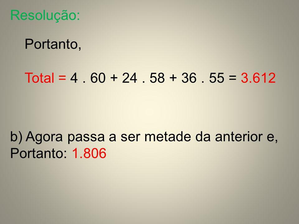 Resolução: Portanto, Total = 4 . 60 + 24 . 58 + 36 . 55 = 3.612. b) Agora passa a ser metade da anterior e,