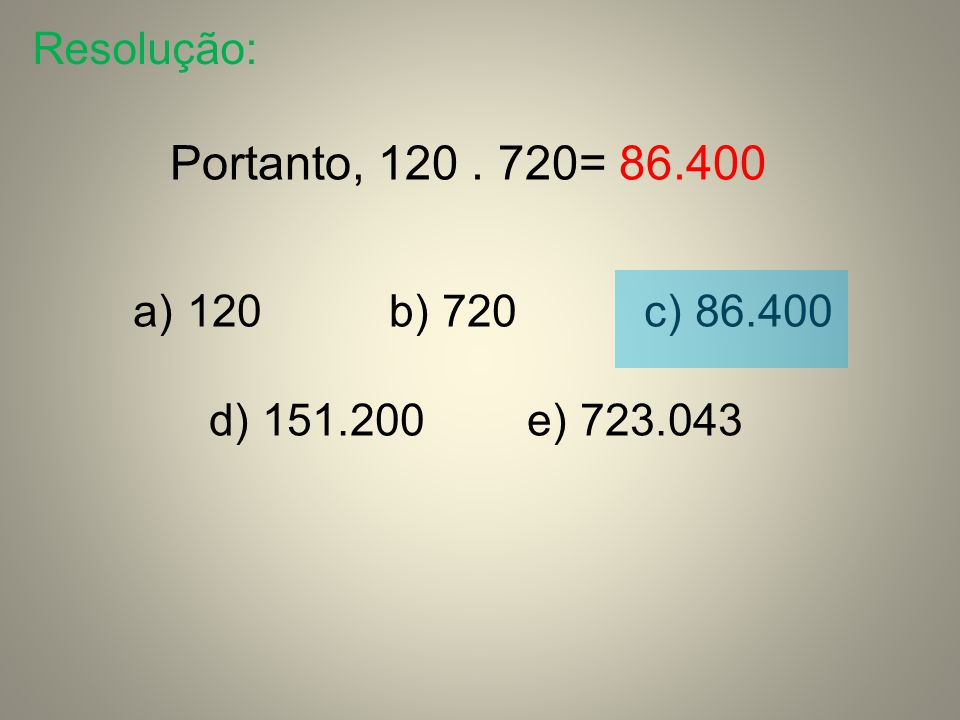 Portanto, 120 . 720= 86.400 Resolução: 120 b) 720 c) 86.400