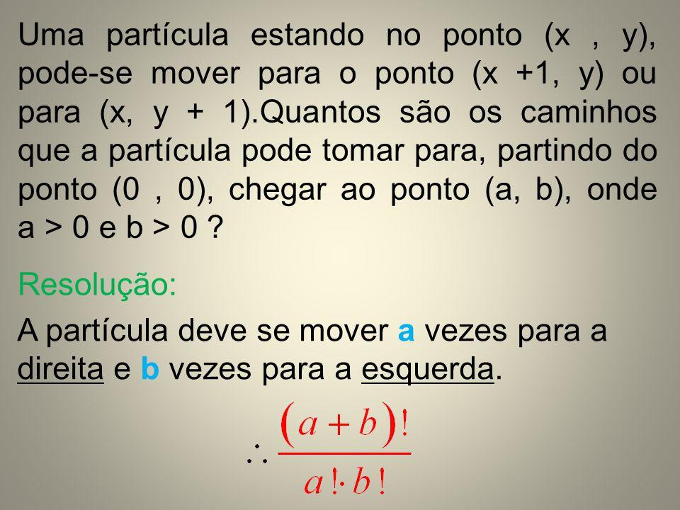 Uma partícula estando no ponto (x , y), pode-se mover para o ponto (x +1, y) ou para (x, y + 1).Quantos são os caminhos que a partícula pode tomar para, partindo do ponto (0 , 0), chegar ao ponto (a, b), onde a > 0 e b > 0