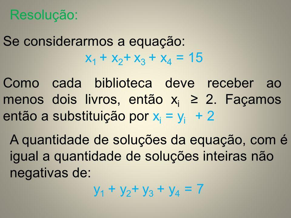 Resolução: Se considerarmos a equação: x1 + x2+ x3 + x4 = 15.