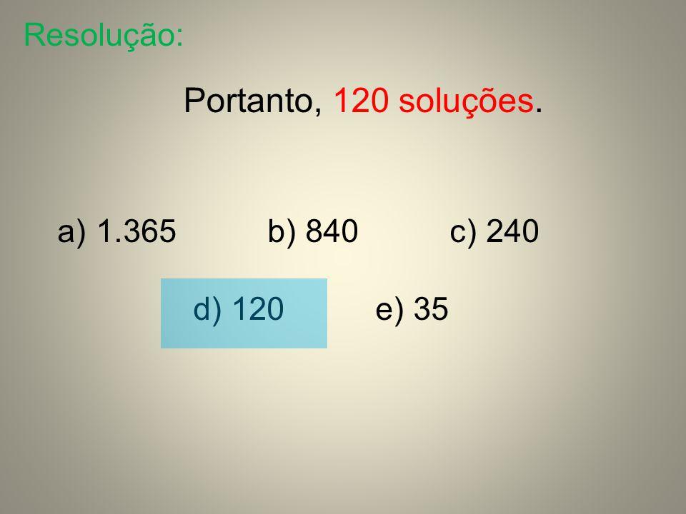 Resolução: Portanto, 120 soluções. 1.365 b) 840 c) 240 d) 120 e) 35