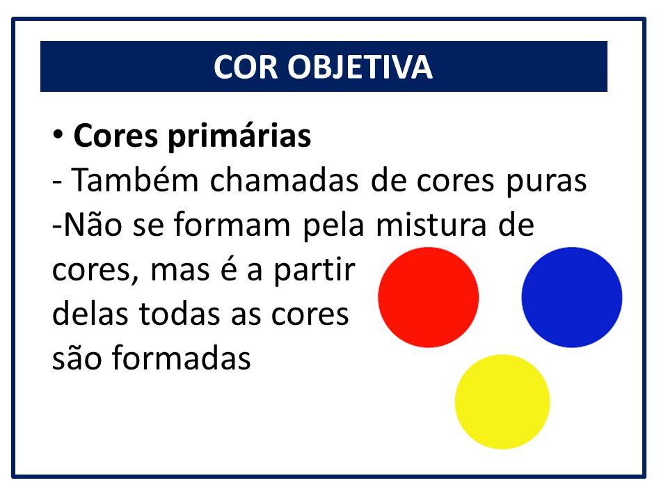 COR OBJETIVA Cores primárias. - Também chamadas de cores puras. Não se formam pela mistura de cores, mas é a partir.