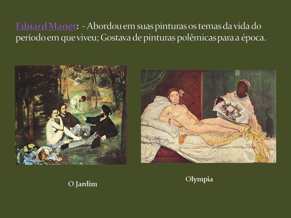 Eduard Manet: - Abordou em suas pinturas os temas da vida do período em que viveu; Gostava de pinturas polêmicas para a época.