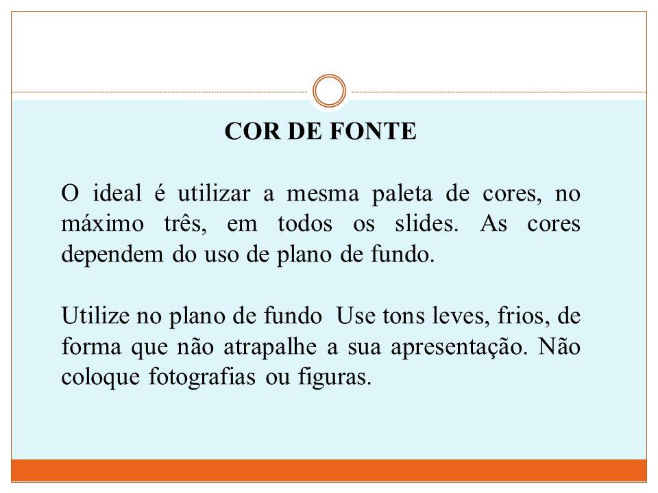 COR DE FONTE O ideal é utilizar a mesma paleta de cores, no máximo três, em todos os slides. As cores dependem do uso de plano de fundo.