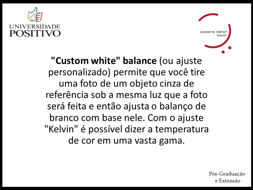 Custom white balance (ou ajuste personalizado) permite que você tire uma foto de um objeto cinza de referência sob a mesma luz que a foto será feita e então ajusta o balanço de branco com base nele. Com o ajuste Kelvin é possível dizer a temperatura de cor em uma vasta gama.