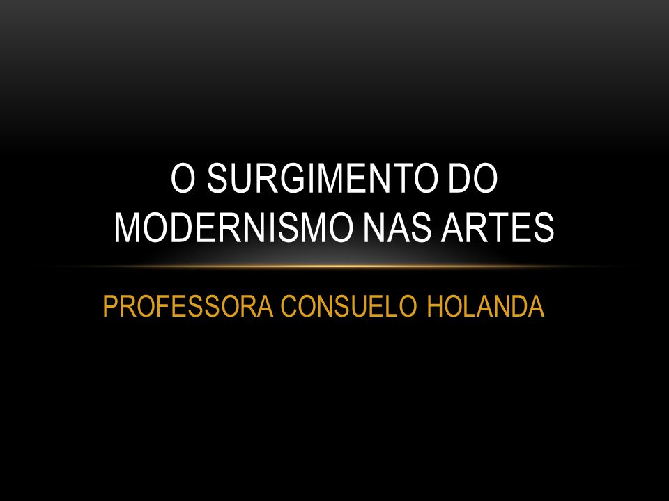O SURGIMENTO DO MODERNISMO NAS ARTES